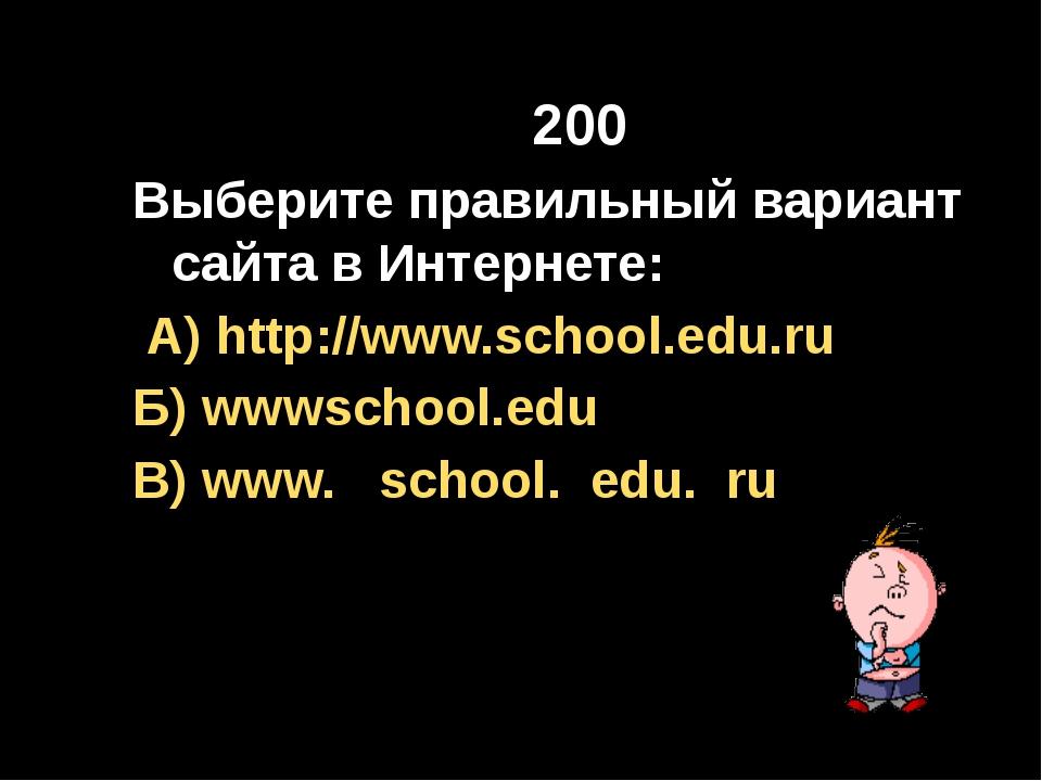 200 Выберите правильный вариант сайта в Интернете: А) http://www.school.edu....