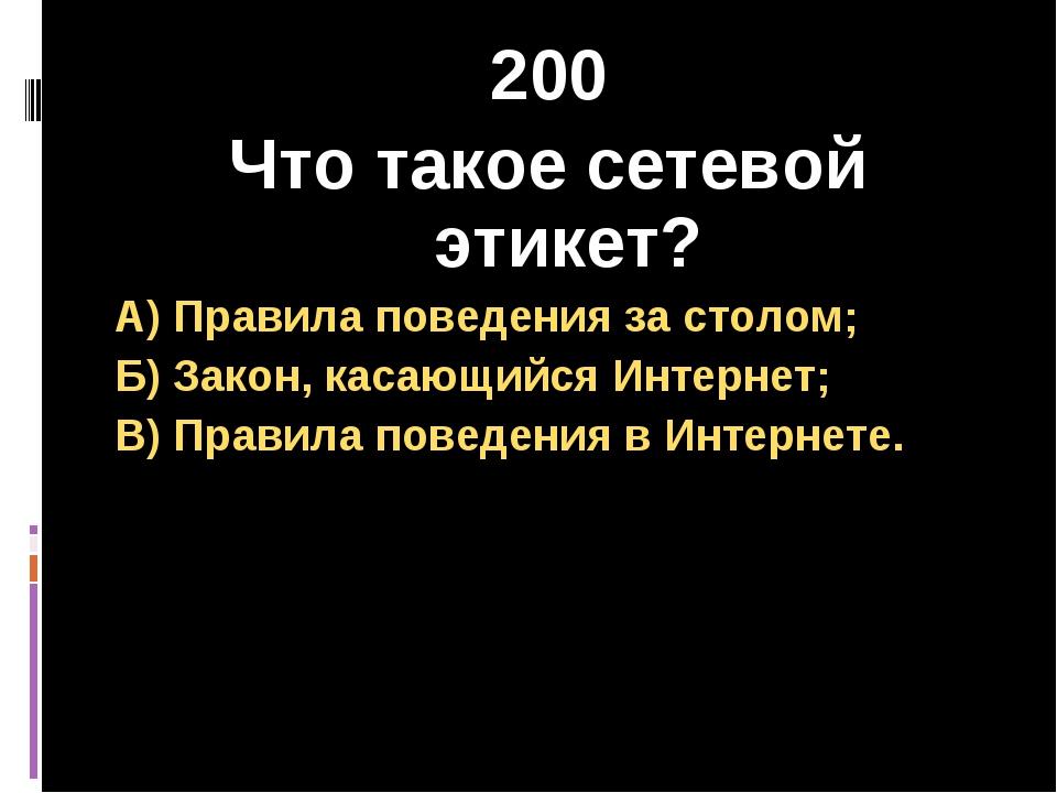 200 Что такое сетевой этикет? А) Правила поведения за столом; Б) Закон, касаю...