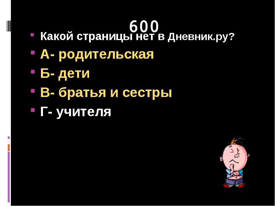 600 Какой страницы нет в Дневник.ру? А- родительская Б- дети В- братья и сест...