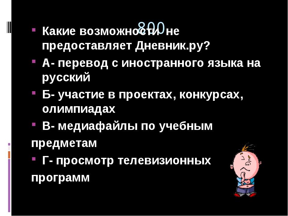 800 Какие возможности не предоставляет Дневник.ру? А- перевод с иностранного...