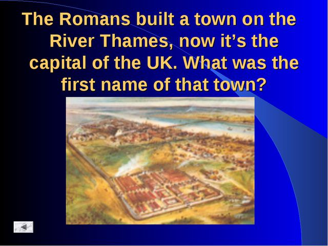 The Romans built a town on the River Thames, now it's the capital of the UK....