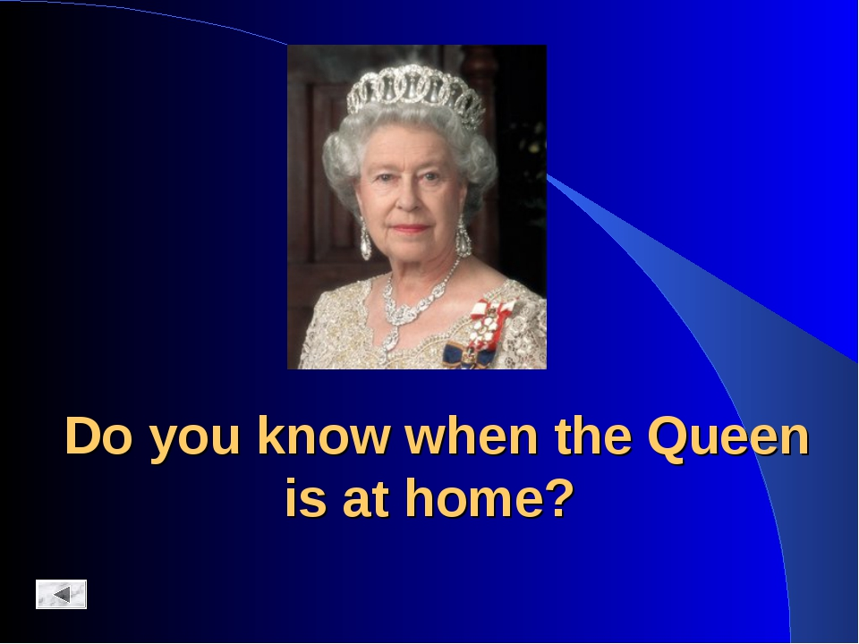 Do you know when the Queen is at home?