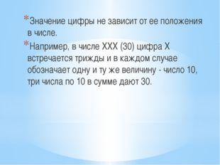 Значение цифры не зависит от ее положения в числе. Например, в числе XXX (30