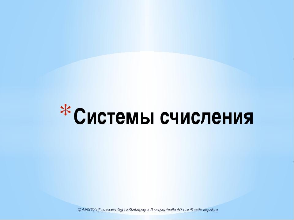 © МБОУ «Гимназия №4» г.Чебоксары Александрова Юлия Владимировна Системы счисл...