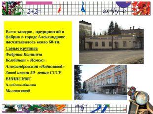 Всего заводов , предприятий и фабрик в городе Александрове насчитывалось окол