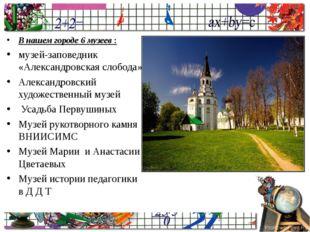 В нашем городе 6 музеев : музей-заповедник «Александровская слобода» Александ