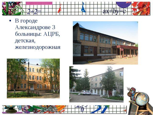 В городе Александрове 3 больницы: АЦРБ, детская, железнодорожная ProPowerPoin...