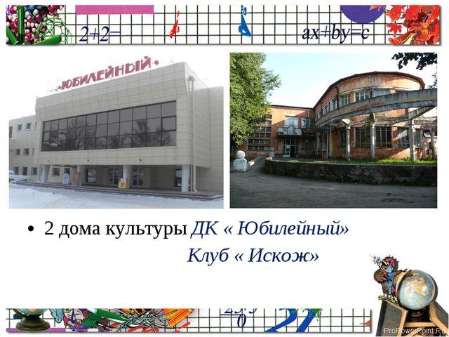 2 дома культуры ДК « Юбилейный» Клуб « Искож» ProPowerPoint.Ru