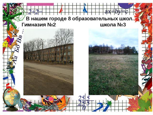 В нашем городе 8 образовательных школ. Гимназия №2 школа №3 ProPowerPoint.Ru