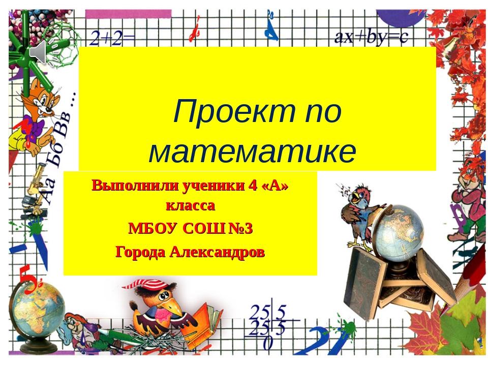 Проект по математике Выполнили ученики 4 «А» класса МБОУ СОШ №3 Города Алекс...