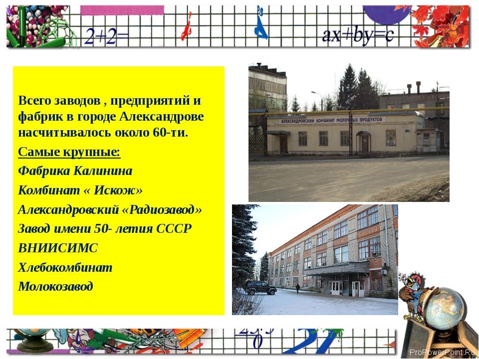 Всего заводов , предприятий и фабрик в городе Александрове насчитывалось окол...