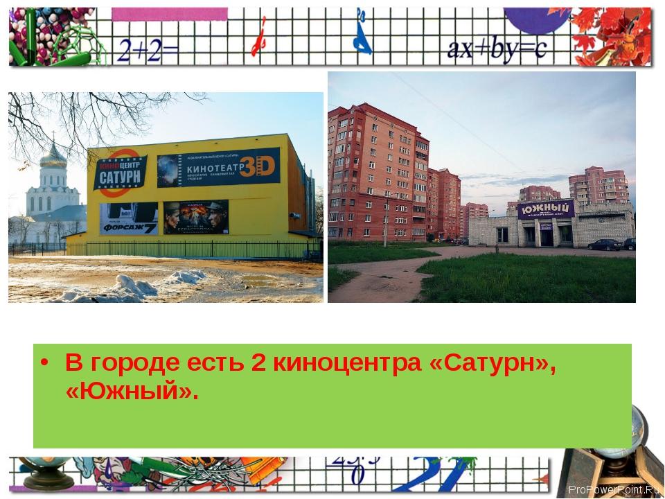 В городе есть 2 киноцентра «Сатурн», «Южный». ProPowerPoint.Ru