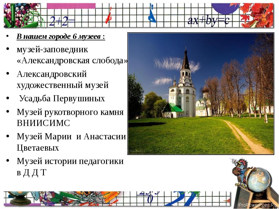 В нашем городе 6 музеев : музей-заповедник «Александровская слобода» Александ...