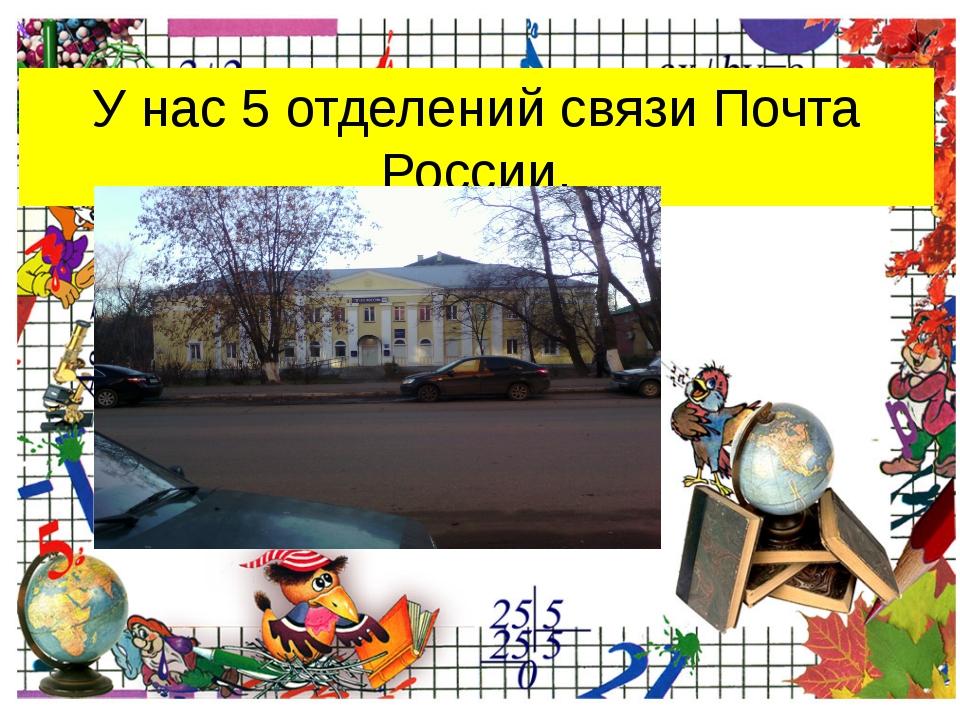 У нас 5 отделений связи Почта России. ProPowerPoint.Ru