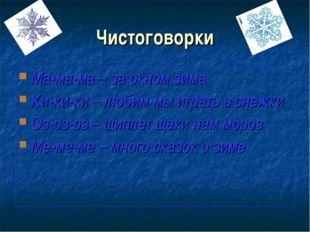 Чистоговорки Ма-ма-ма – за окном зима Ки-ки-ки – любим мы играть в снежки Оз-