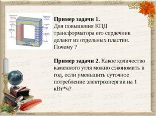Пример задачи 1. Для повышения КПД трансформатора его сердечник делают из отд