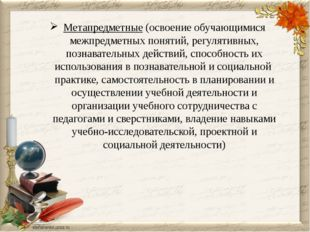 Метапредметные (освоение обучающимися межпредметных понятий, регулятивных, п