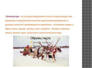 «Этнокультура - это культура определенного этноса, которая находит свое выраж