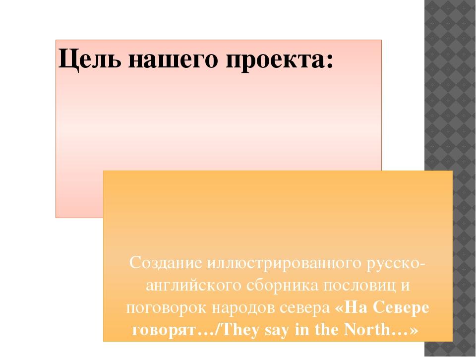 Цель нашего проекта: Создание иллюстрированного русско-английского сборника п...