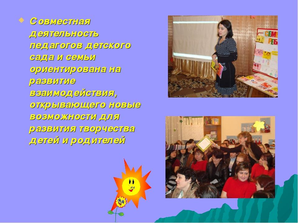 Совместная деятельность педагогов детского сада и семьи ориентирована на разв...