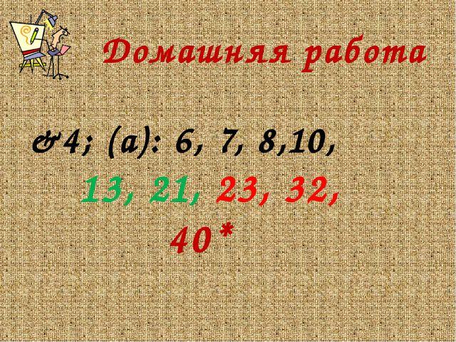 Домашняя работа &4; (а): 6, 7, 8,10, 13, 21, 23, 32, 40*