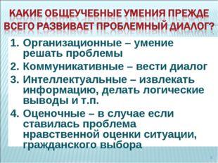 * Организационные – умение решать проблемы Коммуникативные – вести диалог Инт