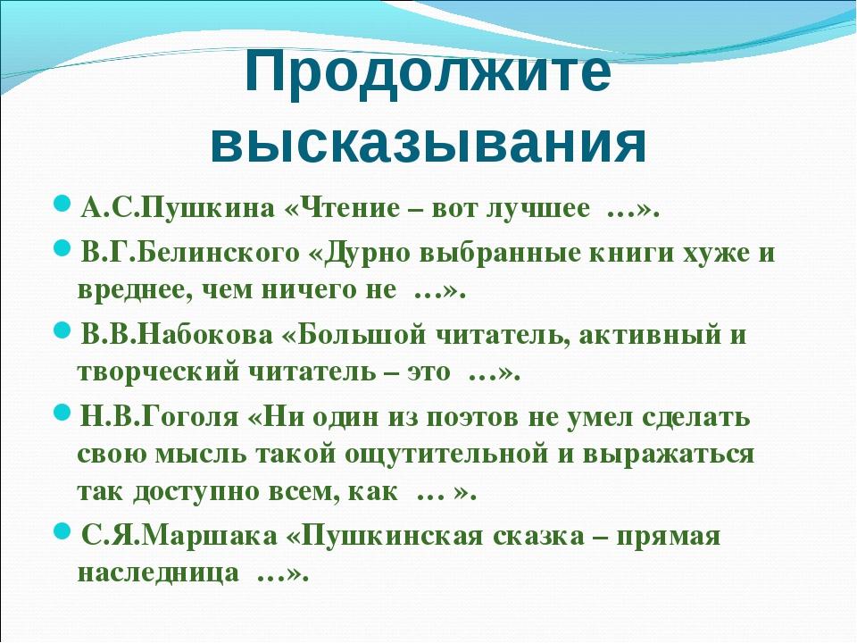 Продолжите высказывания А.С.Пушкина «Чтение – вот лучшее …». В.Г.Белинского «...
