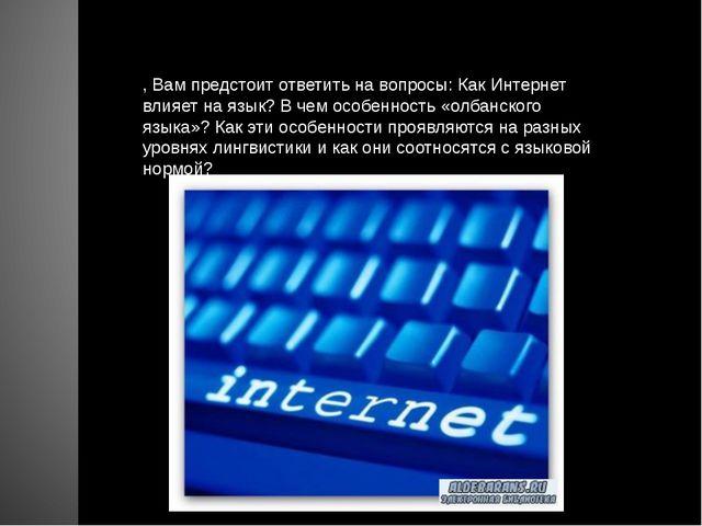 , Вам предстоит ответить на вопросы: Как Интернет влияет на язык? В чем особе...