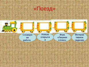 «Поезд» Словарная работа Новые открытия Игра «Лишнее слово» Интерактивное зад