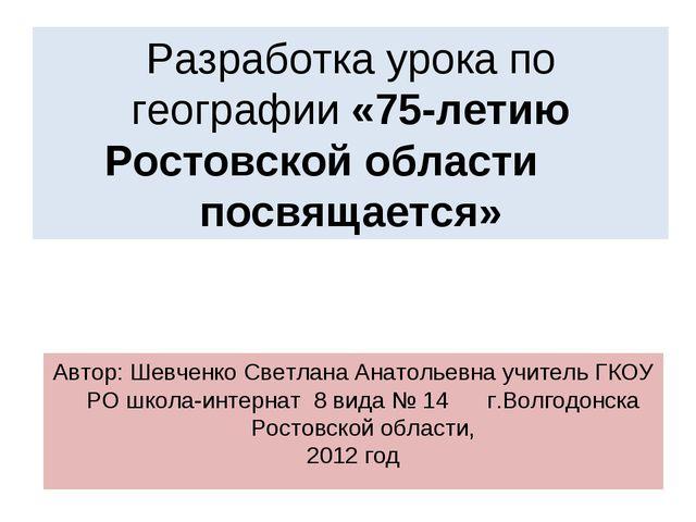 Разработка урока по географии «75-летию Ростовской области посвящается» Автор...
