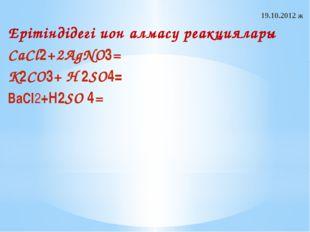 19.10.2012 ж Ерітіндідегі ион алмасу реакциялары CaCl2+2AgNO3= K2CO3+ H 2SO4=