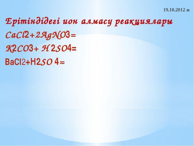 19.10.2012 ж Ерітіндідегі ион алмасу реакциялары CaCl2+2AgNO3= K2CO3+ H 2SO4=...