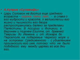 А.Куприн «Суламифь» Царь Соломон не достиг еще среднего возраста – сорока пя
