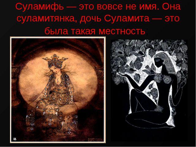 Суламифь — это вовсе не имя. Она суламитянка, дочь Суламита — это была такая...
