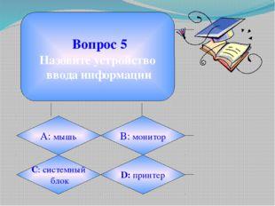 Вопрос 5 Назовите устройство ввода информации А: мышь B: монитор C: системны