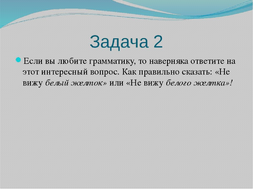 Задача 2 Если вы любите грамматику, то наверняка ответите на этот интересный...
