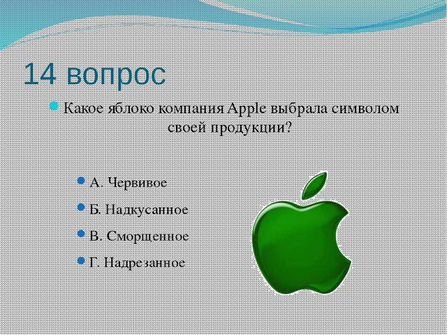 14 вопрос Какое яблоко компания Apple выбрала символом своей продукции? А. Че...