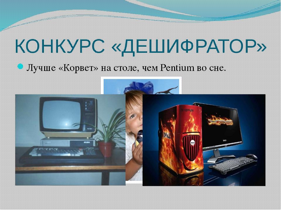 КОНКУРС «ДЕШИФРАТОР» Лучше «Корвет» на столе, чем Pentium во сне.