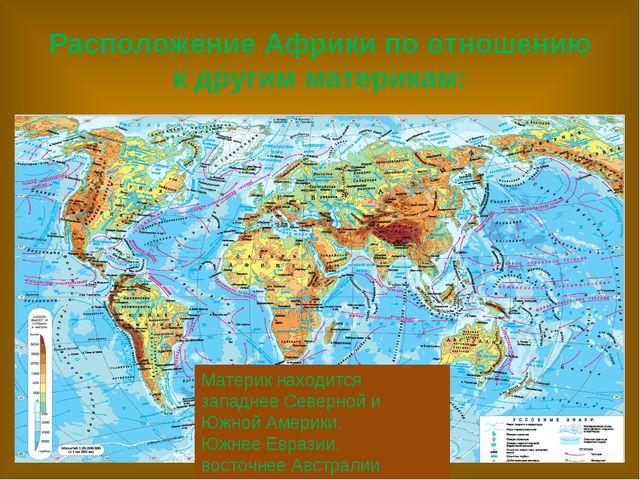 Расположение Африки по отношению к другим материкам: Материк находится западн...