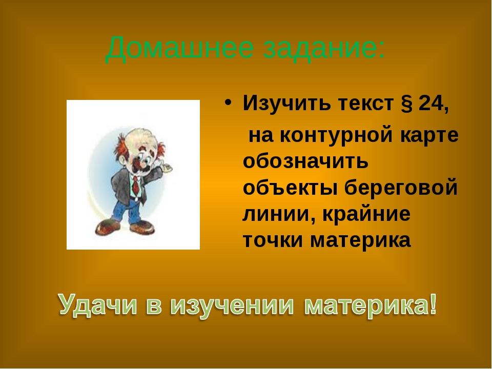 Домашнее задание: Изучить текст § 24, на контурной карте обозначить объекты б...