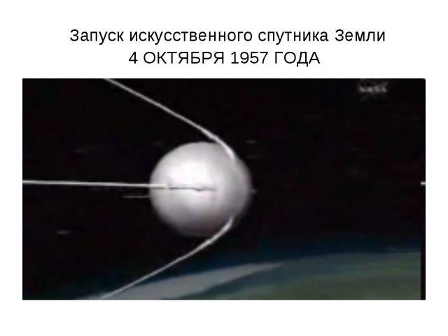 Запуск искусственного спутника Земли 4 ОКТЯБРЯ 1957 ГОДА