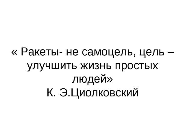 « Ракеты- не самоцель, цель – улучшить жизнь простых людей» К. Э.Циолковский