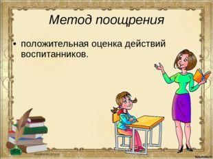 Метод поощрения положительная оценка действий воспитанников.