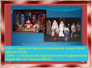 1947 г – пьеса поставлена в Московском театре Юного зрителя (ТЮЗ). 1948 г – в