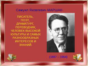 Самуил Яковлевич МАРШАК- ПИСАТЕЛЬ, ПОЭТ, ДРАМАТУРГ, ПЕРЕВОДЧИК, ЧЕЛОВЕК ВЫСО