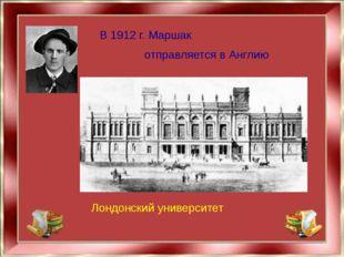 В 1912 г. Маршак отправляется в Англию Лондонский университет