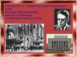 В начале 20-х гг. – первый театр для беспризорных детей. 1923 году Маршак нач