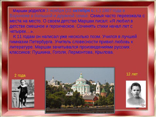 Маршак родился 3 ноября (22 октября с. с.) 1887 года в Воронеже в большой и...