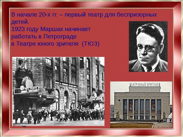 В начале 20-х гг. – первый театр для беспризорных детей. 1923 году Маршак нач...
