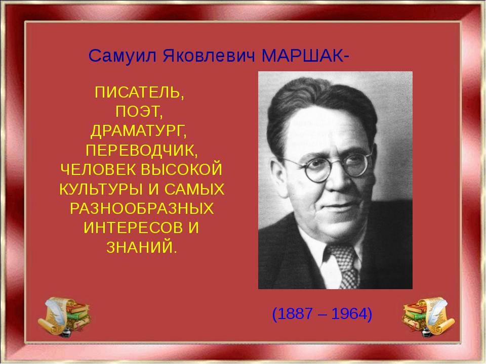 Самуил Яковлевич МАРШАК- ПИСАТЕЛЬ, ПОЭТ, ДРАМАТУРГ, ПЕРЕВОДЧИК, ЧЕЛОВЕК ВЫСО...